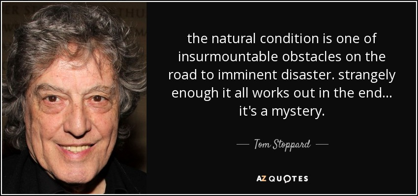 the natural condition is one of insurmountable obstacles on the road to imminent disaster. strangely enough it all works out in the end... it's a mystery. - Tom Stoppard
