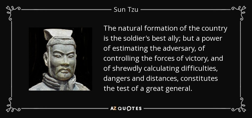 The natural formation of the country is the soldier's best ally; but a power of estimating the adversary, of controlling the forces of victory, and of shrewdly calculating difficulties, dangers and distances, constitutes the test of a great general. - Sun Tzu