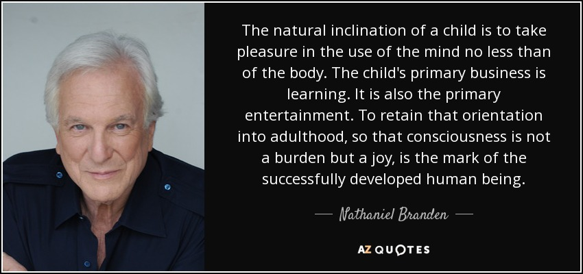 The natural inclination of a child is to take pleasure in the use of the mind no less than of the body. The child's primary business is learning. It is also the primary entertainment. To retain that orientation into adulthood, so that consciousness is not a burden but a joy, is the mark of the successfully developed human being. - Nathaniel Branden