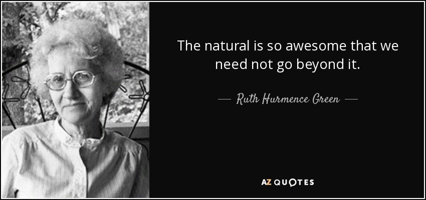 The natural is so awesome that we need not go beyond it. - Ruth Hurmence Green