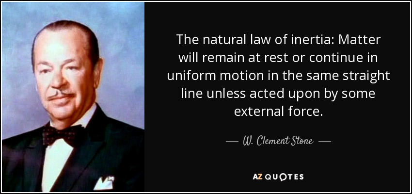 The natural law of inertia: Matter will remain at rest or continue in uniform motion in the same straight line unless acted upon by some external force. - W. Clement Stone