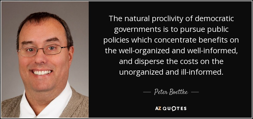 The natural proclivity of democratic governments is to pursue public policies which concentrate benefits on the well-organized and well-informed, and disperse the costs on the unorganized and ill-informed. - Peter Boettke