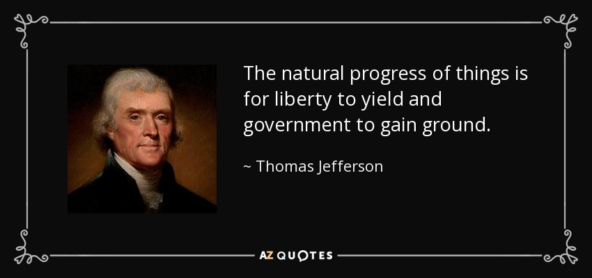 The natural progress of things is for liberty to yield and government to gain ground. - Thomas Jefferson