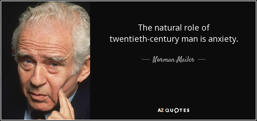 The natural role of twentieth-century man is anxiety. - Norman Mailer