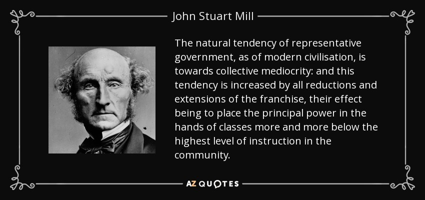 The natural tendency of representative government, as of modern civilisation, is towards collective mediocrity: and this tendency is increased by all reductions and extensions of the franchise, their effect being to place the principal power in the hands of classes more and more below the highest level of instruction in the community. - John Stuart Mill
