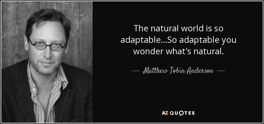 The natural world is so adaptable...So adaptable you wonder what's natural. - Matthew Tobin Anderson