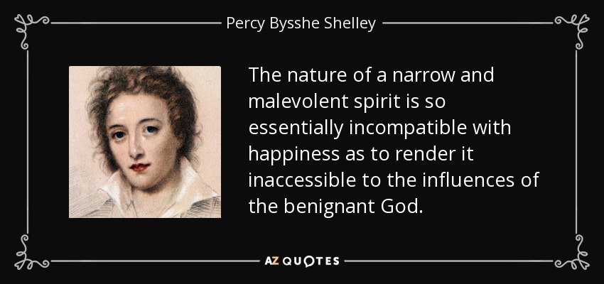 The nature of a narrow and malevolent spirit is so essentially incompatible with happiness as to render it inaccessible to the influences of the benignant God. - Percy Bysshe Shelley