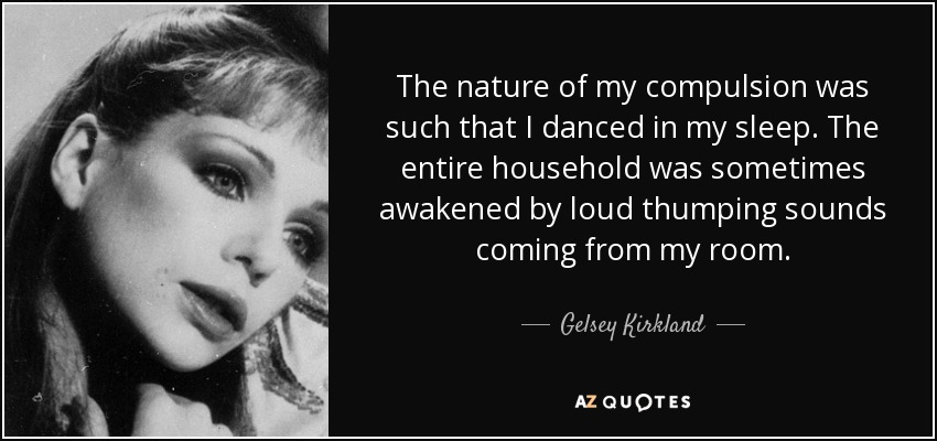 The nature of my compulsion was such that I danced in my sleep. The entire household was sometimes awakened by loud thumping sounds coming from my room. - Gelsey Kirkland