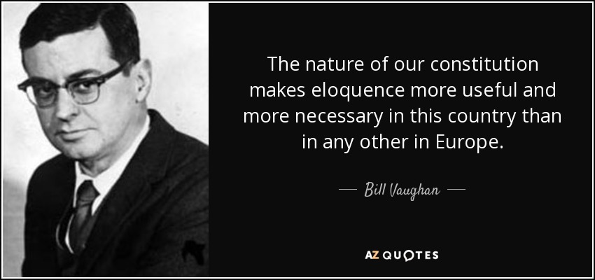 The nature of our constitution makes eloquence more useful and more necessary in this country than in any other in Europe. - Bill Vaughan