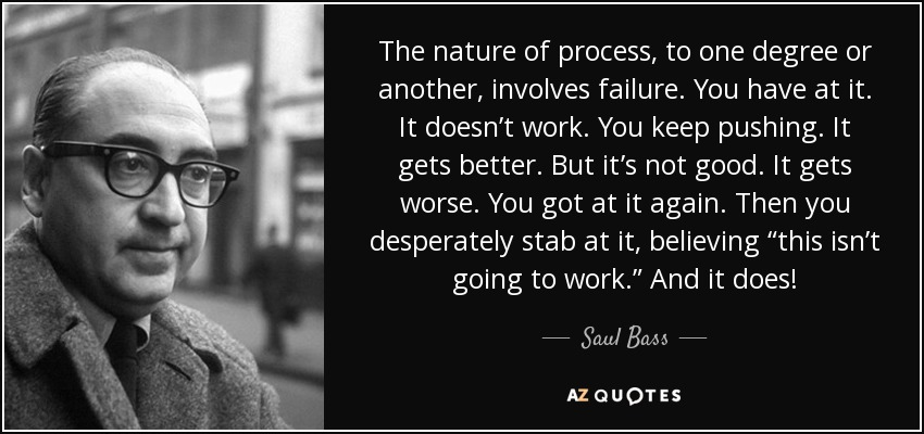 """The nature of process, to one degree or another, involves failure. You have at it. It doesn't work. You keep pushing. It gets better. But it's not good. It gets worse. You got at it again. Then you desperately stab at it, believing """"this isn't going to work."""" And it does! - Saul Bass"""