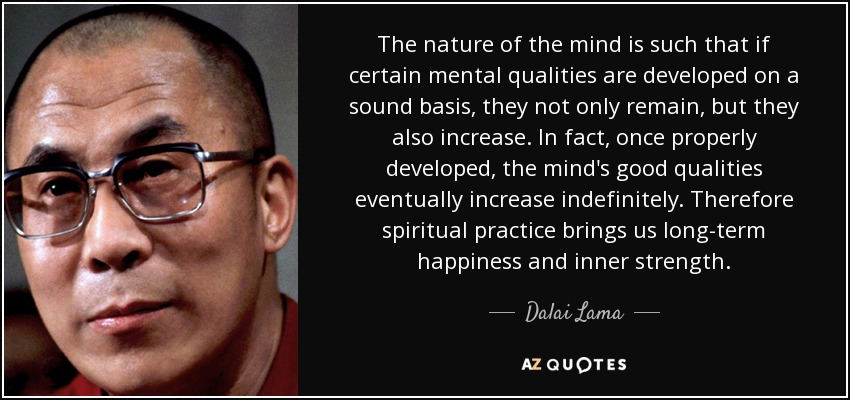 The nature of the mind is such that if certain mental qualities are developed on a sound basis, they not only remain, but they also increase. In fact, once properly developed, the mind's good qualities eventually increase indefinitely. Therefore spiritual practice brings us long-term happiness and inner strength. - Dalai Lama