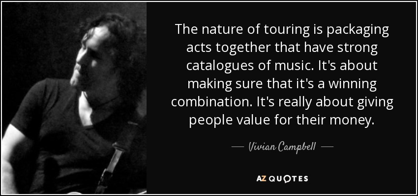 The nature of touring is packaging acts together that have strong catalogues of music. It's about making sure that it's a winning combination. It's really about giving people value for their money. - Vivian Campbell