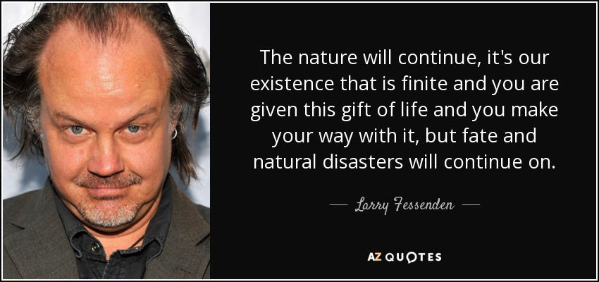 The nature will continue, it's our existence that is finite and you are given this gift of life and you make your way with it, but fate and natural disasters will continue on. - Larry Fessenden