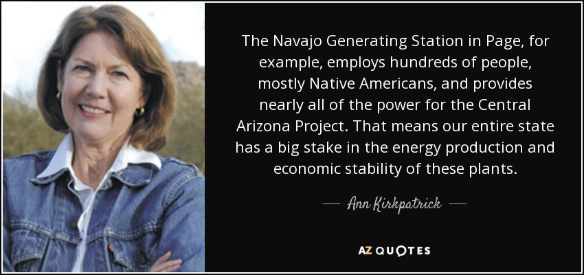The Navajo Generating Station in Page, for example, employs hundreds of people, mostly Native Americans, and provides nearly all of the power for the Central Arizona Project. That means our entire state has a big stake in the energy production and economic stability of these plants. - Ann Kirkpatrick