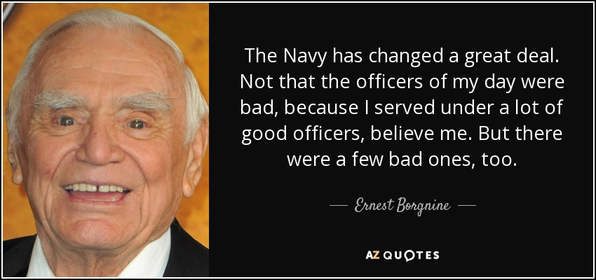 The Navy has changed a great deal. Not that the officers of my day were bad, because I served under a lot of good officers, believe me. But there were a few bad ones, too. - Ernest Borgnine