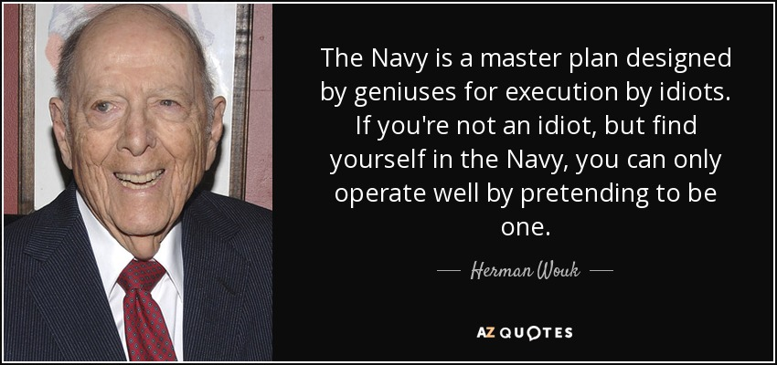 The Navy is a master plan designed by geniuses for execution by idiots. If you're not an idiot, but find yourself in the Navy, you can only operate well by pretending to be one. - Herman Wouk