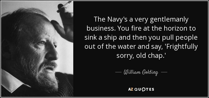 The Navy's a very gentlemanly business. You fire at the horizon to sink a ship and then you pull people out of the water and say, 'Frightfully sorry, old chap.' - William Golding