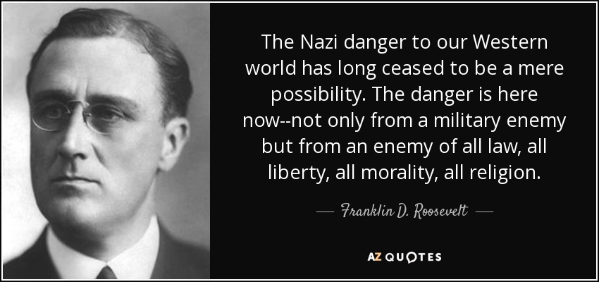 The Nazi danger to our Western world has long ceased to be a mere possibility. The danger is here now--not only from a military enemy but from an enemy of all law, all liberty, all morality, all religion. - Franklin D. Roosevelt