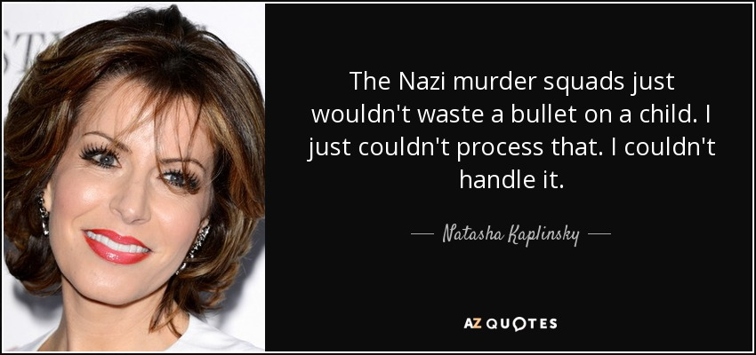 The Nazi murder squads just wouldn't waste a bullet on a child. I just couldn't process that. I couldn't handle it. - Natasha Kaplinsky