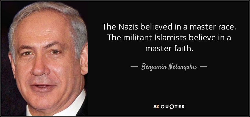 The Nazis believed in a master race. The militant Islamists believe in a master faith. - Benjamin Netanyahu