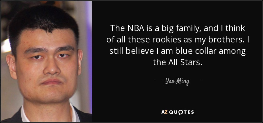 The NBA is a big family, and I think of all these rookies as my brothers. I still believe I am blue collar among the All-Stars. - Yao Ming