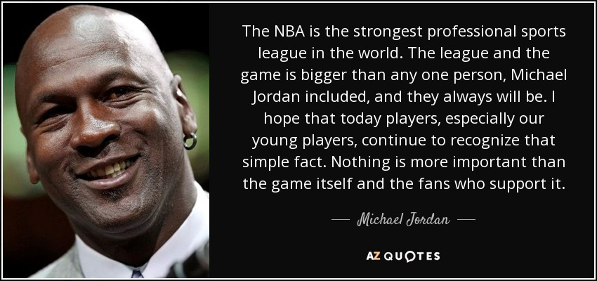 The NBA is the strongest professional sports league in the world. The league and the game is bigger than any one person, Michael Jordan included, and they always will be. I hope that today players, especially our young players, continue to recognize that simple fact. Nothing is more important than the game itself and the fans who support it. - Michael Jordan