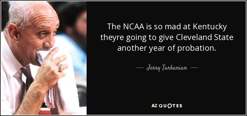 The NCAA is so mad at Kentucky theyre going to give Cleveland State another year of probation. - Jerry Tarkanian