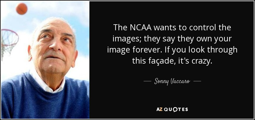 The NCAA wants to control the images; they say they own your image forever. If you look through this façade, it's crazy. - Sonny Vaccaro