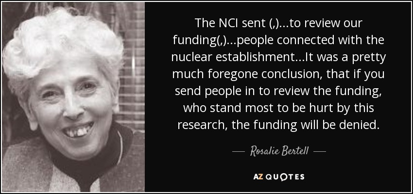 The NCI sent (,)...to review our funding(,)...people connected with the nuclear establishment...It was a pretty much foregone conclusion, that if you send people in to review the funding, who stand most to be hurt by this research, the funding will be denied. - Rosalie Bertell