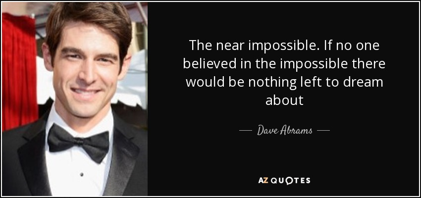 The near impossible. If no one believed in the impossible there would be nothing left to dream about - Dave Abrams
