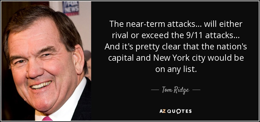 The near-term attacks ... will either rival or exceed the 9/11 attacks... And it's pretty clear that the nation's capital and New York city would be on any list. - Tom Ridge