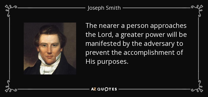 The nearer a person approaches the Lord, a greater power will be manifested by the adversary to prevent the accomplishment of His purposes. - Joseph Smith, Jr.