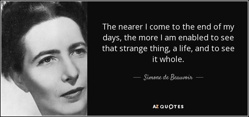 The nearer I come to the end of my days, the more I am enabled to see that strange thing, a life, and to see it whole. - Simone de Beauvoir