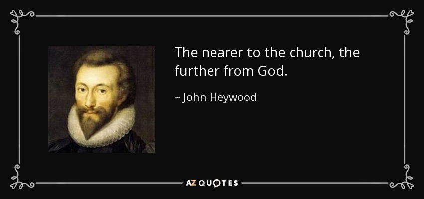 The nearer to the church, the further from God. - John Heywood