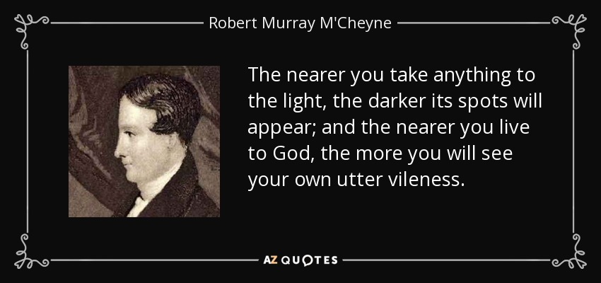 The nearer you take anything to the light, the darker its spots will appear; and the nearer you live to God, the more you will see your own utter vileness. - Robert Murray M'Cheyne