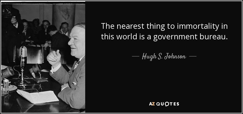 The nearest thing to immortality in this world is a government bureau. - Hugh S. Johnson