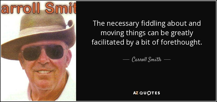 The necessary fiddling about and moving things can be greatly facilitated by a bit of forethought. - Carroll Smith