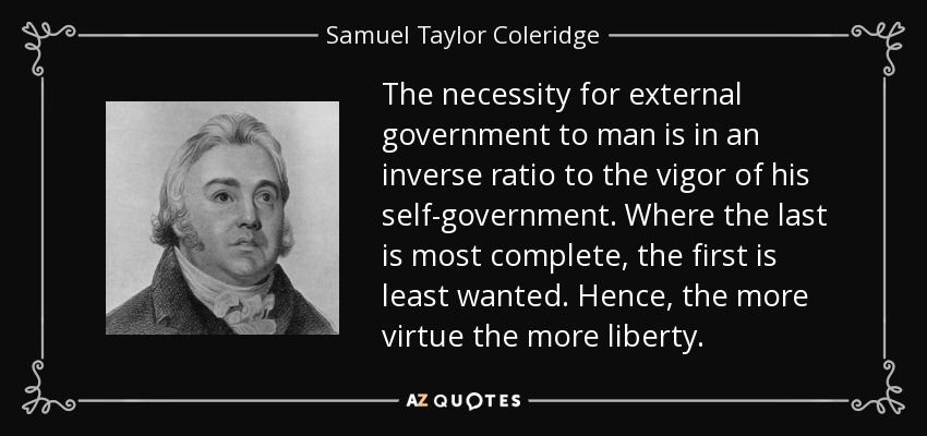 The necessity for external government to man is in an inverse ratio to the vigor of his self-government. Where the last is most complete, the first is least wanted. Hence, the more virtue the more liberty. - Samuel Taylor Coleridge
