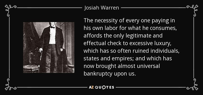 The necessity of every one paying in his own labor for what he consumes, affords the only legitimate and effectual check to excessive luxury, which has so often ruined individuals, states and empires; and which has now brought almost universal bankruptcy upon us. - Josiah Warren