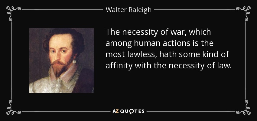 The necessity of war, which among human actions is the most lawless, hath some kind of affinity with the necessity of law. - Walter Raleigh