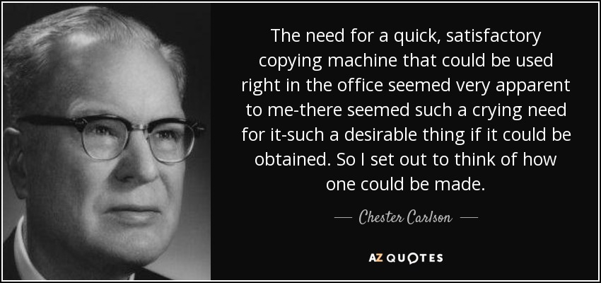 The need for a quick, satisfactory copying machine that could be used right in the office seemed very apparent to me-there seemed such a crying need for it-such a desirable thing if it could be obtained. So I set out to think of how one could be made. - Chester Carlson