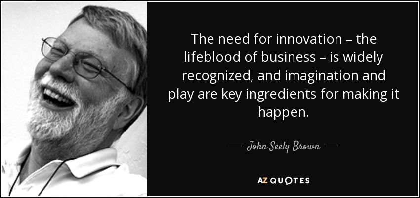 The need for innovation – the lifeblood of business – is widely recognized, and imagination and play are key ingredients for making it happen. - John Seely Brown