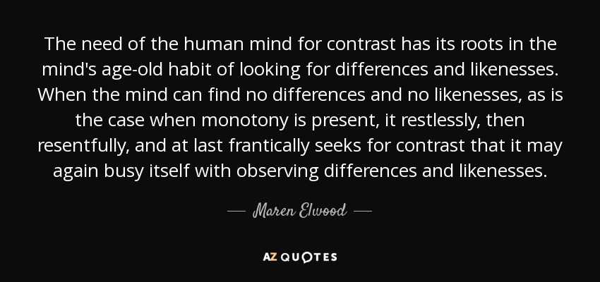 The need of the human mind for contrast has its roots in the mind's age-old habit of looking for differences and likenesses. When the mind can find no differences and no likenesses, as is the case when monotony is present, it restlessly, then resentfully, and at last frantically seeks for contrast that it may again busy itself with observing differences and likenesses. - Maren Elwood