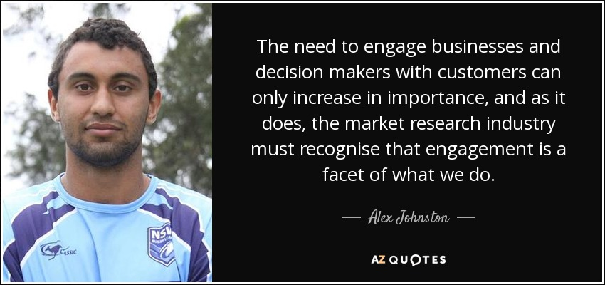 The need to engage businesses and decision makers with customers can only increase in importance, and as it does, the market research industry must recognise that engagement is a facet of what we do. - Alex Johnston