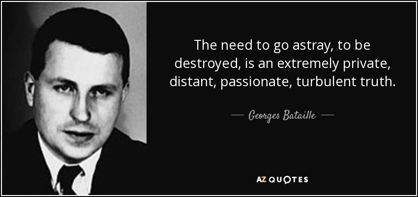 The need to go astray, to be destroyed, is an extremely private, distant, passionate, turbulent truth. - Georges Bataille