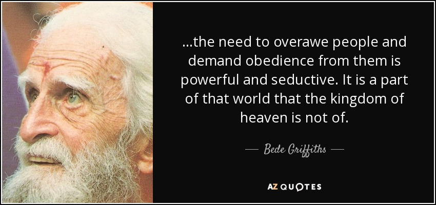 ...the need to overawe people and demand obedience from them is powerful and seductive. It is a part of that world that the kingdom of heaven is not of. - Bede Griffiths