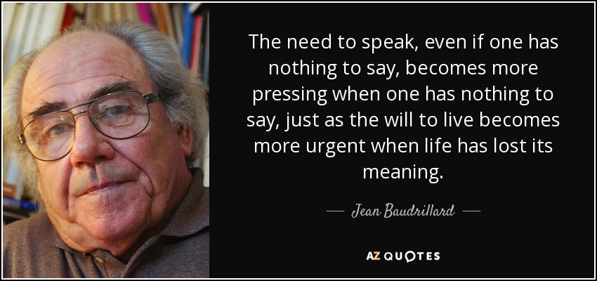 The need to speak, even if one has nothing to say, becomes more pressing when one has nothing to say, just as the will to live becomes more urgent when life has lost its meaning. - Jean Baudrillard