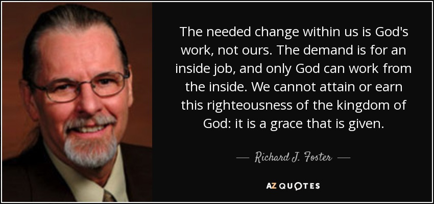 The needed change within us is God's work, not ours. The demand is for an inside job, and only God can work from the inside. We cannot attain or earn this righteousness of the kingdom of God: it is a grace that is given. - Richard J. Foster