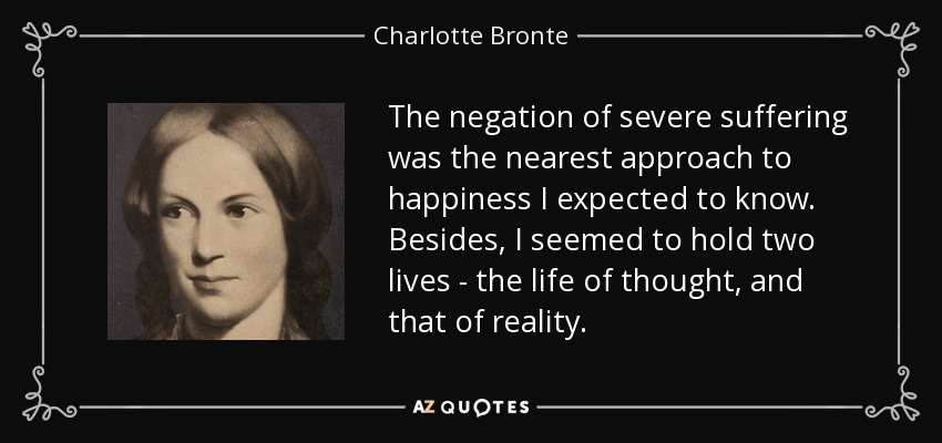 The negation of severe suffering was the nearest approach to happiness I expected to know. Besides, I seemed to hold two lives - the life of thought, and that of reality. - Charlotte Bronte