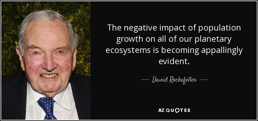 The negative impact of population growth on all of our planetary ecosystems is becoming appallingly evident. - David Rockefeller